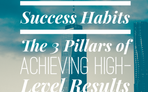Success Habits – The 3 Pillars of Achieving High-Level Results